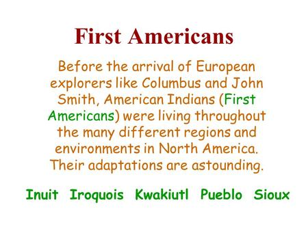 First Americans Inuit Iroquois Kwakiutl Pueblo Sioux Before the arrival of European explorers like Columbus and John Smith, American Indians (First Americans)