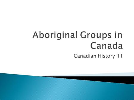Canadian History 11. Aboriginal groups like in groups called tribes Each exhibited different traditions & living styles. Tribes were subdivided into bands.
