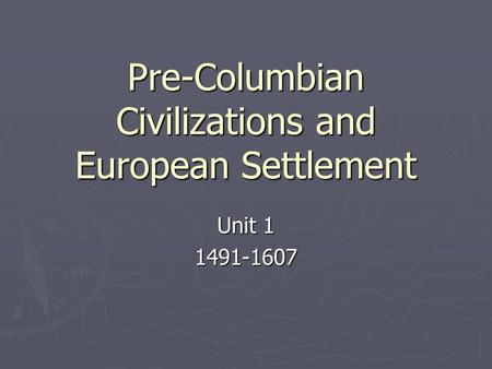 Pre-Columbian Civilizations and European Settlement Unit 1 1491-1607.