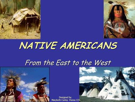 NATIVE AMERICANS From the East to the West Designed by. Marybeth Curley- Penna CES.