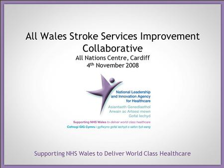 Supporting NHS Wales to Deliver World Class Healthcare All Wales Stroke Services Improvement Collaborative All Nations Centre, Cardiff 4 th November 2008.