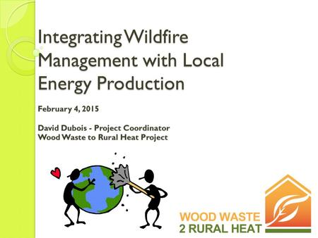 Integrating Wildfire Management with Local Energy Production February 4, 2015 David Dubois - Project Coordinator Wood Waste to Rural Heat Project.