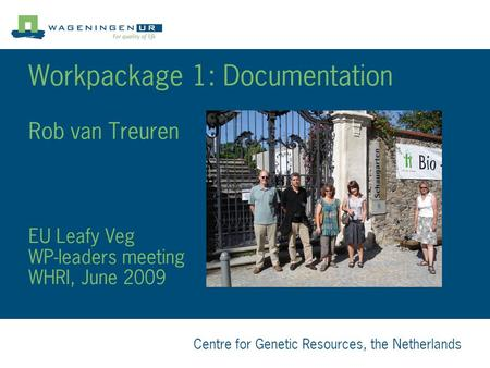 Centre for Genetic Resources, the Netherlands Workpackage 1: Documentation Rob van Treuren EU Leafy Veg WP-leaders meeting WHRI, June 2009.