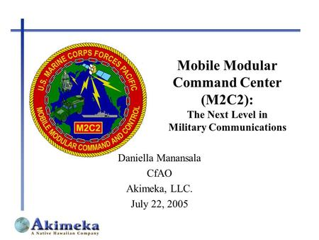 Mobile Modular Command Center (M2C2): The Next Level in Military Communications Daniella Manansala CfAO Akimeka, LLC. July 22, 2005.