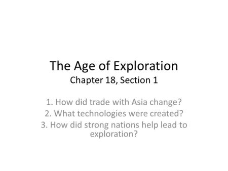 The Age of Exploration Chapter 18, Section 1 1. How did trade with Asia change? 2. What technologies were created? 3. How did strong nations help lead.