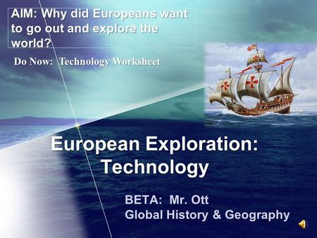 European Exploration: Technology BETA: Mr. Ott Global History & Geography AIM: Why did Europeans want to go out and explore the world? Do Now: Technology.