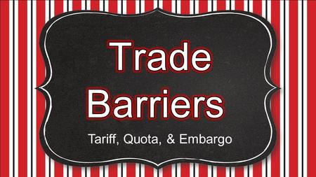 Tariff, Quota, & Embargo. This involves the exchange of goods or services between countries. International trade is described in terms of: o Exports: