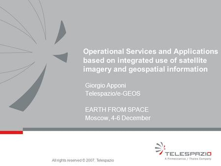 All rights reserved © 2007, Telespazio Operational Services and Applications based on integrated use of satellite imagery and geospatial information Giorgio.
