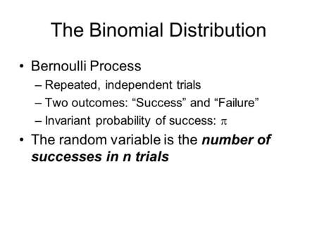 "The Binomial Distribution Bernoulli Process –Repeated, independent trials –Two outcomes: ""Success"" and ""Failure"" –Invariant probability of success:  The."