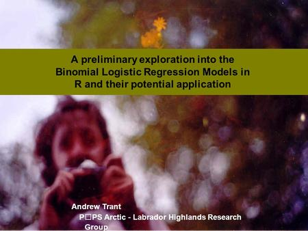 A preliminary exploration into the Binomial Logistic Regression Models in R and their potential application Andrew Trant PPS Arctic - Labrador Highlands.