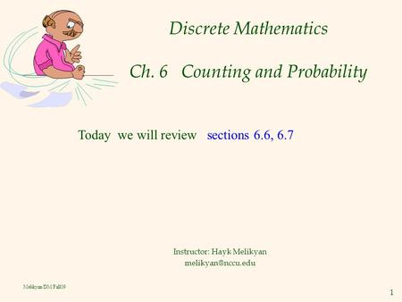 1 Melikyan/DM/Fall09 Discrete Mathematics Ch. 6 Counting and Probability Instructor: Hayk Melikyan Today we will review sections 6.6,