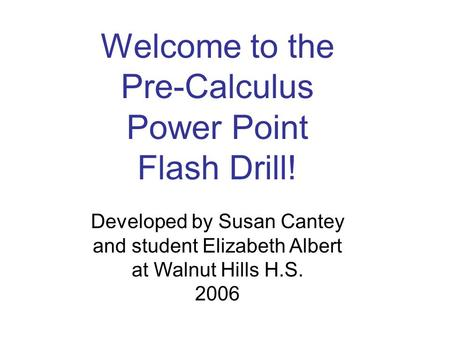 Developed by Susan Cantey and student Elizabeth Albert at Walnut Hills H.S. 2006 Welcome to the Pre-Calculus Power Point Flash Drill!