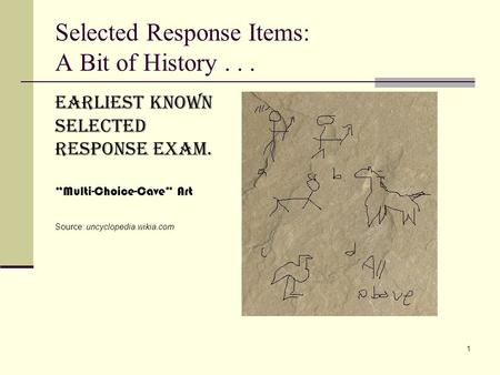 "Selected Response Items: A Bit of History... 1 Earliest known Selected response exam. ""Multi-Choice-Cave"" Art Source: uncyclopedia.wikia.com."