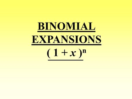 BINOMIAL EXPANSIONS ( 1 + x ) n. ( a + b ) n = n C 0 a n + n C 1 a n-1 b + n C 2 a n-2 b 2 + … When n is a positive integer, the binomial expansion gives: