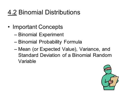 4.2 Binomial Distributions Important Concepts –Binomial Experiment –Binomial Probability Formula –Mean (or Expected Value), Variance, and Standard Deviation.