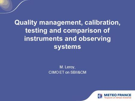 Quality management, calibration, testing and comparison of instruments and observing systems M. Leroy, CIMO ET on SBII&CM.