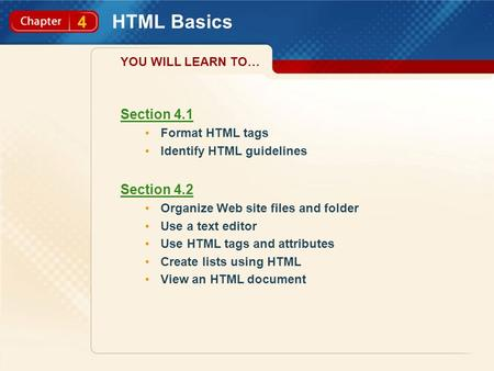 4 HTML Basics Section 4.1 Format HTML tags Identify HTML guidelines Section 4.2 Organize Web site files and folder Use a text editor Use HTML tags and.