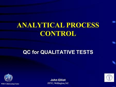 PPTC, Wellington, NZ ANALYTICAL PROCESS CONTROL QC for QUALITATIVE TESTS John Elliot WHO Collaborating Centre.