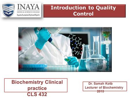 Biochemistry Clinical practice CLS 432 Dr. Samah Kotb Lecturer of Biochemistry 2015 Introduction to Quality Control.