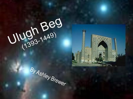 Ulugh Beg (1393-1449) By Ashley Brewer. Who He Was He was a mathematician and an astronomer. He came to power and established a Madrasa where Astronomy.