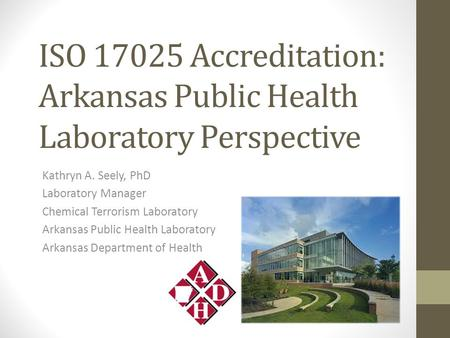 ISO 17025 Accreditation: Arkansas Public Health Laboratory Perspective Kathryn A. Seely, PhD Laboratory Manager Chemical Terrorism Laboratory Arkansas.