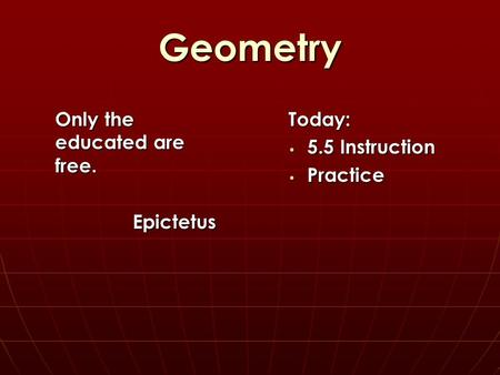 Geometry Today: 5.5 Instruction 5.5 Instruction Practice Practice Only the educated are free. Epictetus.