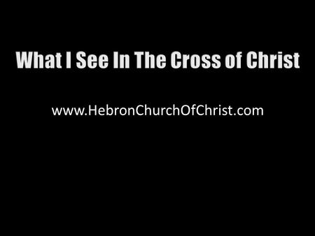Www.HebronChurchOfChrist.com. Jesus of Nazareth hung on a cross Body bruised & bloodied, Mt. 27:26 Passersby mocked Him, Mt. 27:39, 40 What is the meaning?
