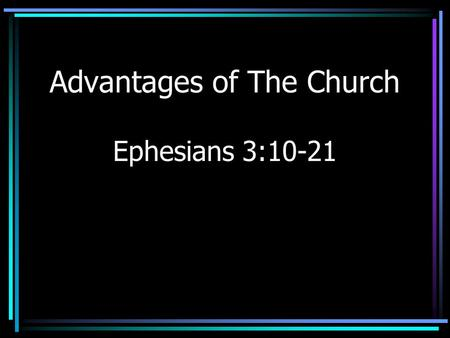 Advantages of The Church Ephesians 3:10-21. Introduction Advantages/Disadvantages – Weighing them is a sign of wisdom –Learning comes by decision making.