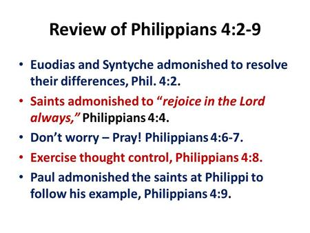 "Review of Philippians 4:2-9 Euodias and Syntyche admonished to resolve their differences, Phil. 4:2. Saints admonished to ""rejoice in the Lord always,"""
