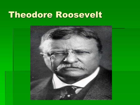 Theodore Roosevelt. Early beginnings  Born into a wealthy family  Struggled with his health, later became an advocate of the strenuous life  Graduated.