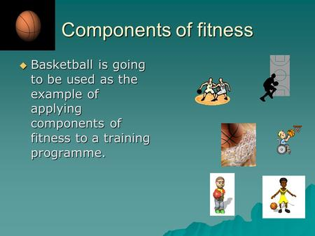 Components of fitness  Basketball is going to be used as the example of applying components of fitness to a training programme.