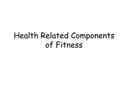Health Related Components of Fitness. Muscular Strength The ability to lift, pull, push, kick, and throw with force.