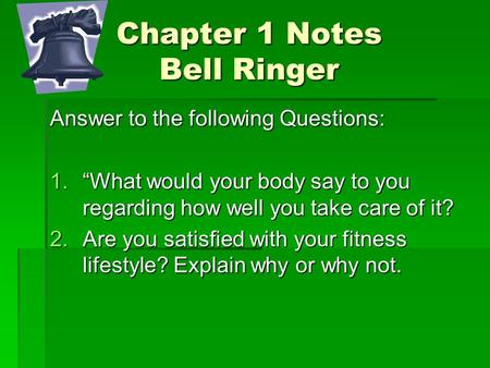 "Chapter 1 Notes Bell Ringer Answer to the following Questions: 1.""What would your body say to you regarding how well you take care of it? 2.Are you satisfied."