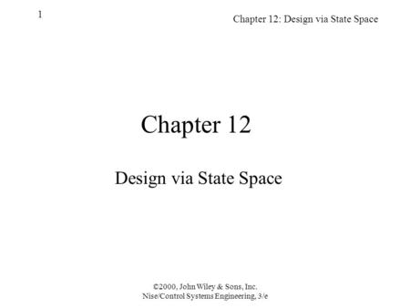 Chapter 12: Design via State Space 1 ©2000, John Wiley & Sons, Inc. Nise/Control Systems Engineering, 3/e Chapter 12 Design via State Space.