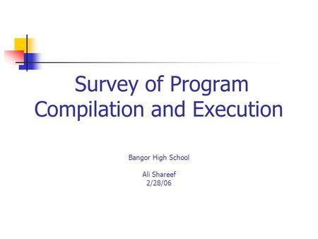 Survey of Program Compilation and Execution Bangor High School Ali Shareef 2/28/06.