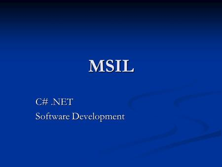 MSIL C#.NET Software Development. MSIL AKA CIL What all.NET languages compile to What all.NET languages compile to Binary Intermediate Language Binary.