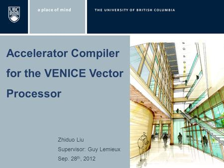 Zhiduo Liu Supervisor: Guy Lemieux Sep. 28 th, 2012 Accelerator Compiler for the VENICE Vector Processor.