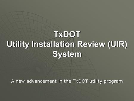 TxDOT Utility Installation Review (UIR) System A new advancement in the TxDOT utility program.
