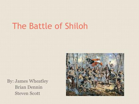 The Battle of Shiloh By: James Wheatley Brian Dennin Steven Scott.