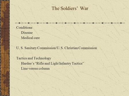 "The Soldiers' War Conditions Disease Medical care U. S. Sanitary Commission/U. S. Christian Commission Tactics and Technology Hardee's ""Rifle and Light."