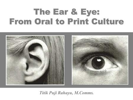 The Ear & Eye: From Oral to Print Culture Titik Puji Rahayu, M.Comms.