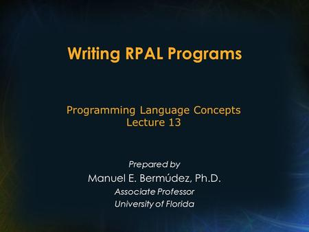 Writing RPAL Programs Prepared by Manuel E. Bermúdez, Ph.D. Associate Professor University of Florida Programming Language Concepts Lecture 13.