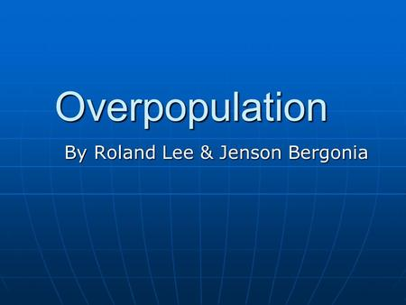 Overpopulation By Roland Lee & Jenson Bergonia. What is it? When populations exceed the carrying capacity of its habitat When populations exceed the carrying.