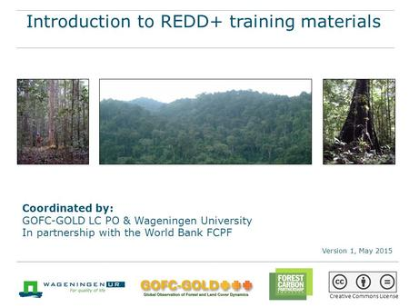 Creative Commons License Introduction to REDD+ training materials Coordinated by: GOFC-GOLD LC PO & Wageningen University In partnership with the World.