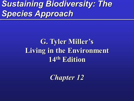 Sustaining Biodiversity: The Species Approach G. Tyler Miller's Living in the Environment 14 th Edition Chapter 12 G. Tyler Miller's Living in the Environment.