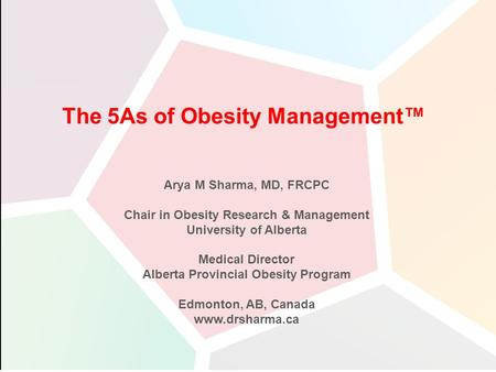 Arya M Sharma, MD, FRCPC Chair in Obesity Research & Management University of Alberta Medical Director Alberta Provincial Obesity Program Edmonton, AB,