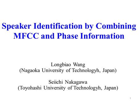 Speaker Identification by Combining MFCC and Phase Information Longbiao Wang (Nagaoka University of Technologyh, Japan) Seiichi Nakagawa (Toyohashi University.
