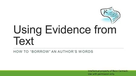 "Using Evidence from Text HOW TO ""BORROW"" AN AUTHOR'S WORDS Intellectual property of Becci Carmack: Use with permission only."