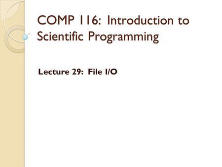 COMP 116: Introduction to Scientific Programming Lecture 29: File I/O.