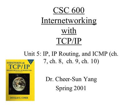 CSC 600 Internetworking with TCP/IP Unit 5: IP, IP Routing, and ICMP (ch. 7, ch. 8, ch. 9, ch. 10) Dr. Cheer-Sun Yang Spring 2001.